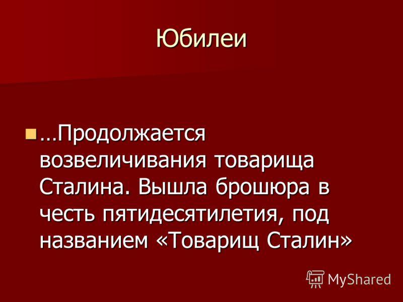 Юбилеи …Продолжается возвеличивания товарища Сталина. Вышла брошюра в честь пятидесятилетия, под названием «Товарищ Сталин» …Продолжается возвеличивания товарища Сталина. Вышла брошюра в честь пятидесятилетия, под названием «Товарищ Сталин»