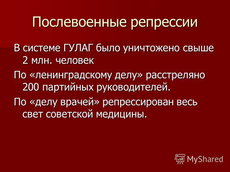 Послевоенные репрессии В системе ГУЛАГ было уничтожено свыше 2 млн. человек По «ленинградскому делу» расстреляно 200 партийных руководителей. По «делу врачей» репрессирован весь свет советской медицины.