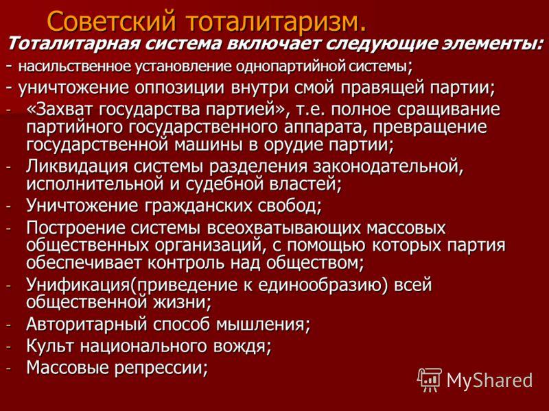 Советский тоталитаризм. Тоталитарная система включает следующие элементы: - насильственное установление однопартийной системы ; - уничтожение оппозиции внутри смой правящей партии; - «Захват государства партией», т.е. полное сращивание партийного гос