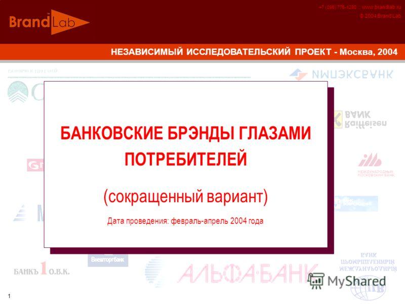 +7 (095) 775-1280 :: www.brandlab.ru © 2004 Brand Lab 1 НЕЗАВИСИМЫЙ ИССЛЕДОВАТЕЛЬСКИЙ ПРОЕКТ - Москва, 2004 БАНКОВСКИЕ БРЭНДЫ ГЛАЗАМИ ПОТРЕБИТЕЛЕЙ (сокращенный вариант) Дата проведения: февраль-апрель 2004 года БАНКОВСКИЕ БРЭНДЫ ГЛАЗАМИ ПОТРЕБИТЕЛЕЙ