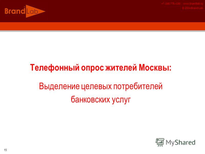 +7 (095) 775-1280 :: www.brandlab.ru © 2004 Brand Lab 15 Телефонный опрос жителей Москвы: Выделение целевых потребителей банковских услуг