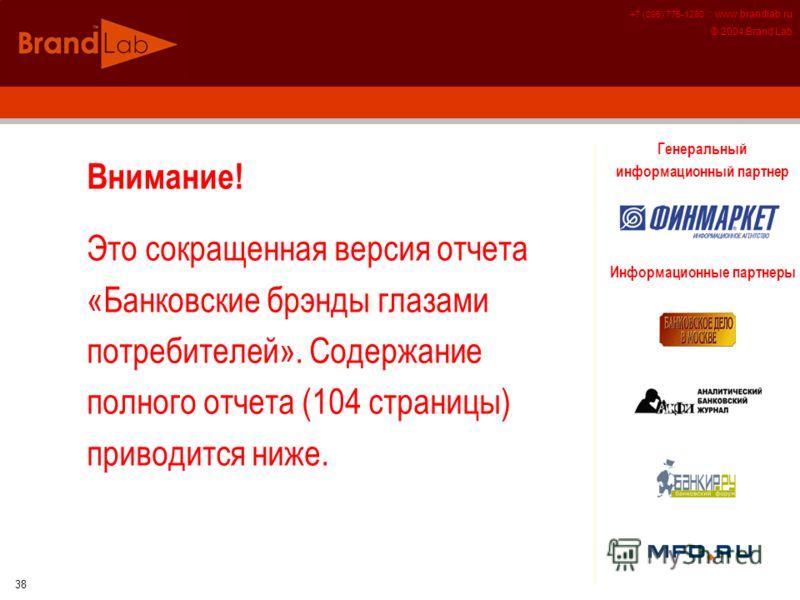 +7 (095) 775-1280 :: www.brandlab.ru © 2004 Brand Lab 38 Внимание! Это сокращенная версия отчета «Банковские брэнды глазами потребителей». Содержание полного отчета (104 страницы) приводится ниже. Генеральный информационный партнер Информационные пар