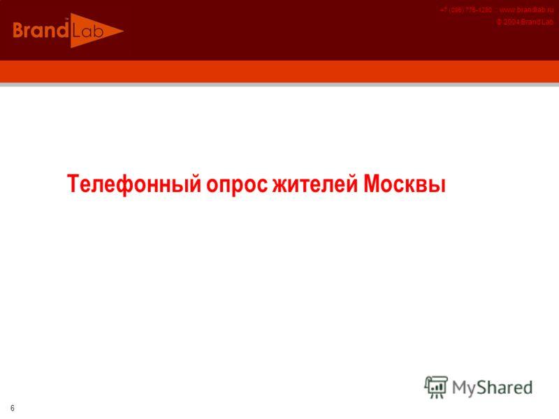 +7 (095) 775-1280 :: www.brandlab.ru © 2004 Brand Lab 6 Телефонный опрос жителей Москвы
