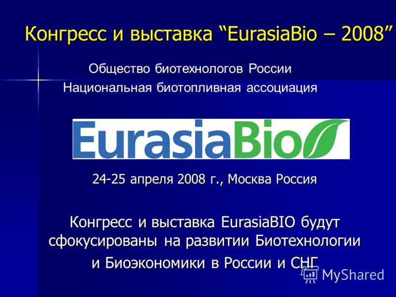 Конгресс и выставка EurasiaBio – 2008 24-25 апреля 2008 г., Москва Россия Конгресс и выставка EurasiaBIO будут сфокусированы на развитии Биотехнологии и Биоэкономики в России и СНГ Общество биотехнологов России Национальная биотопливная ассоциация