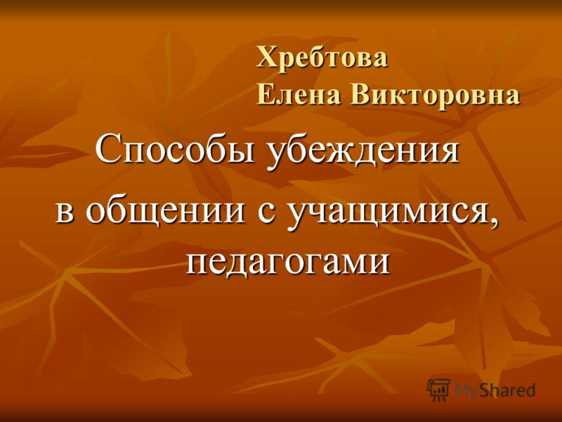 Хребтова Елена Викторовна Способы убеждения в общении с учащимися, педагогами