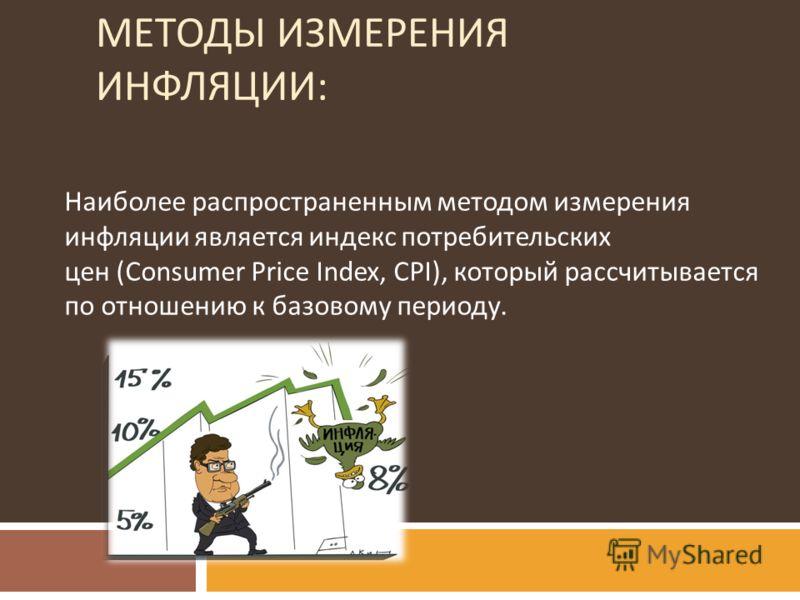 МЕТОДЫ ИЗМЕРЕНИЯ ИНФЛЯЦИИ : Наиболее распространенным методом измерения инфляции является индекс потребительских цен (Consumer Price Index, CPI), который рассчитывается по отношению к базовому периоду.