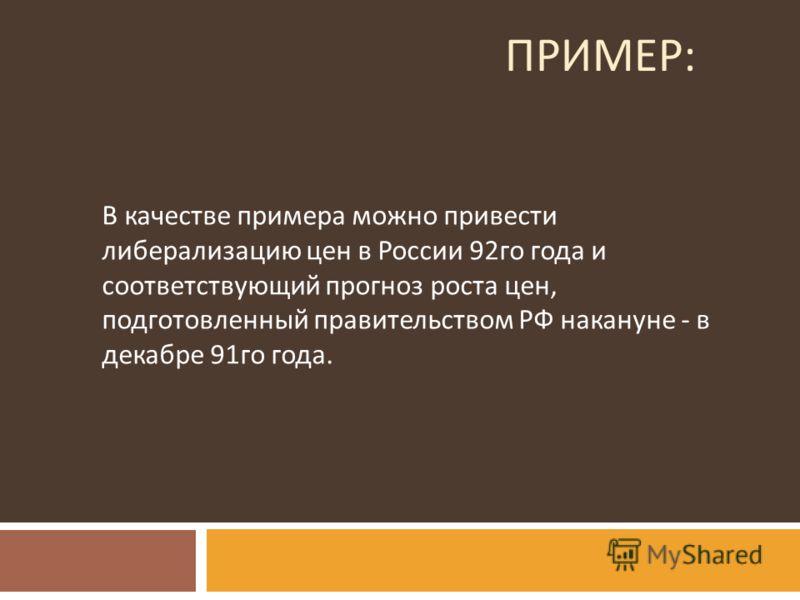 ПРИМЕР : В качестве примера можно привести либерализацию цен в России 92 го года и соответствующий прогноз роста цен, подготовленный правительством РФ накануне - в декабре 91 го года.