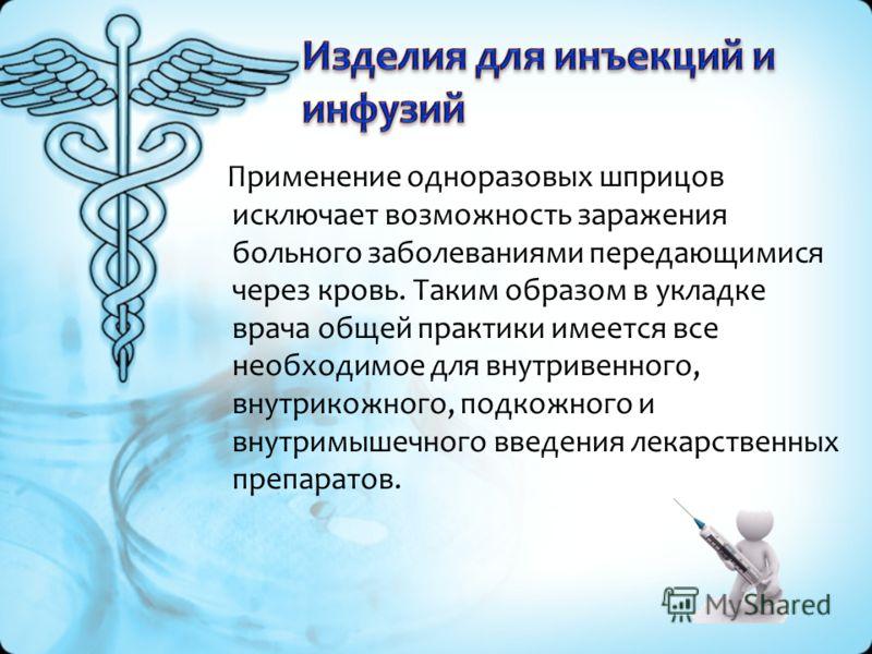 Применение одноразовых шприцов исключает возможность заражения больного заболеваниями передающимися через кровь. Таким образом в укладке врача общей практики имеется все необходимое для внутривенного, внутрикожного, подкожного и внутримышечного введе