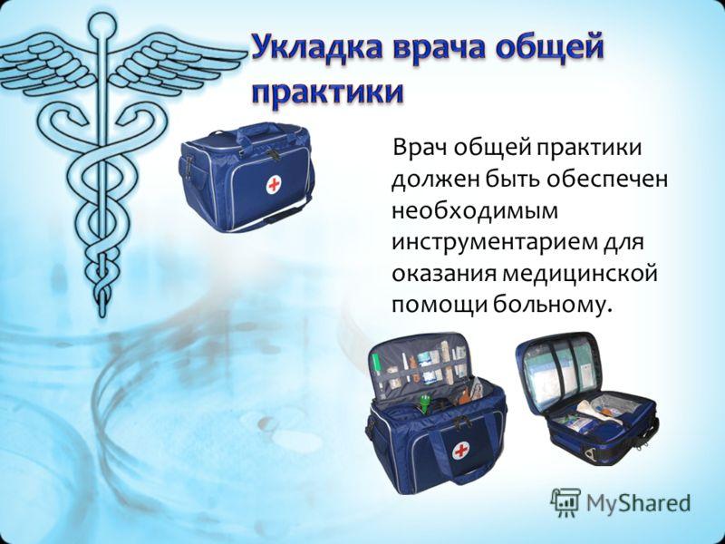 Врач общей практики должен быть обеспечен необходимым инструментарием для оказания медицинской помощи больному.
