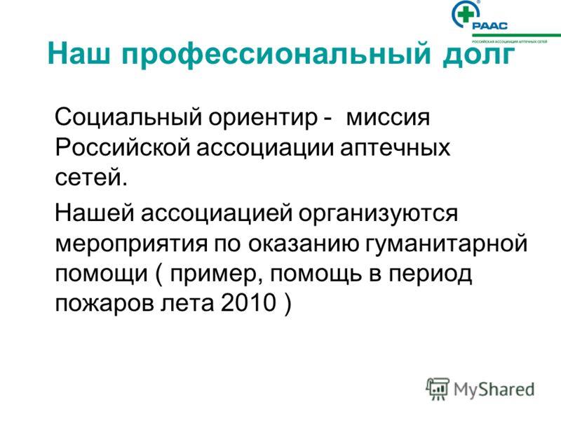 Наш профессиональный долг Социальный ориентир - миссия Российской ассоциации аптечных сетей. Нашей ассоциацией организуются мероприятия по оказанию гуманитарной помощи ( пример, помощь в период пожаров лета 2010 )