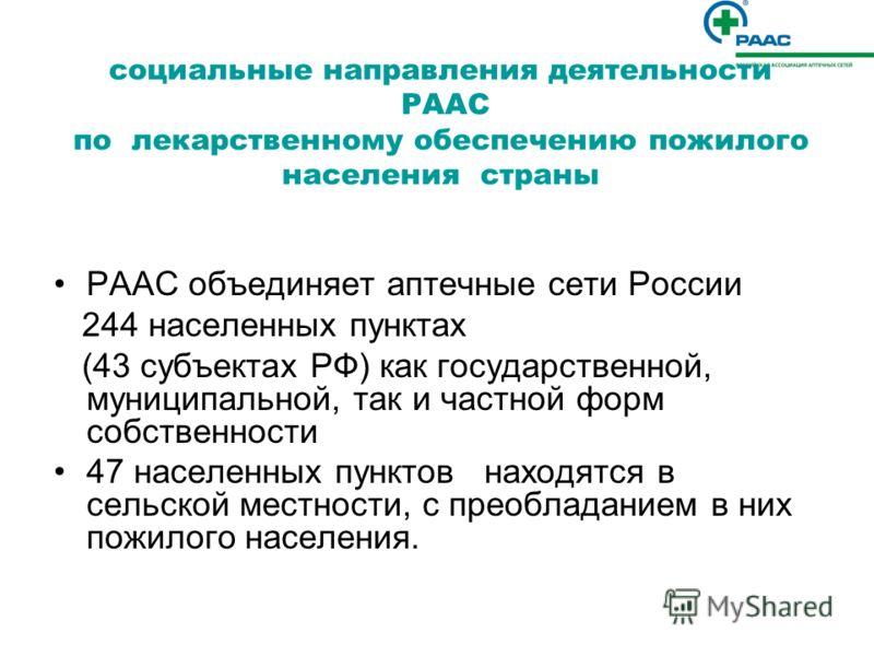 социальные направления деятельности РААС по лекарственному обеспечению пожилого населения страны РААС объединяет аптечные сети России 244 населенных пунктах (43 субъектах РФ) как государственной, муниципальной, так и частной форм собственности 47 нас