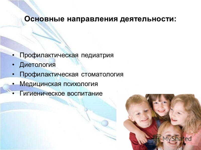 Основные направления деятельности: Профилактическая педиатрия Диетология Профилактическая стоматология Медицинская психология Гигиеническое воспитание