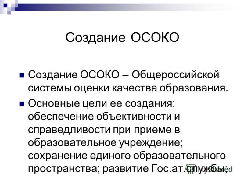 Создание ОСОКО Создание ОСОКО – Общероссийской системы оценки качества образования. Основные цели ее создания: обеспечение объективности и справедливости при приеме в образовательное учреждение; сохранение единого образовательного пространства; разви