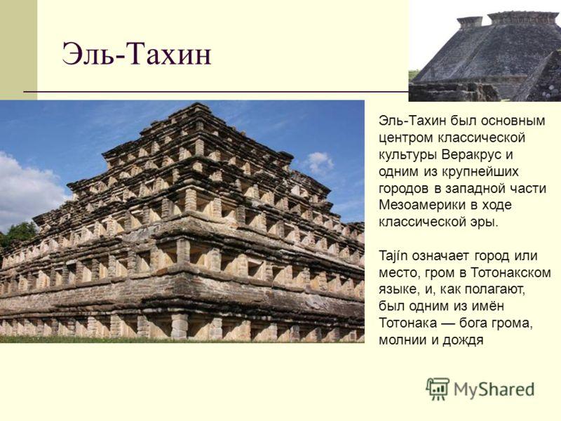 Эль-Тахин Эль-Тахин был основным центром классической культуры Веракрус и одним из крупнейших городов в западной части Мезоамерики в ходе классической эры. Tajín означает город или место, гром в Тотонакском языке, и, как полагают, был одним из имён Т