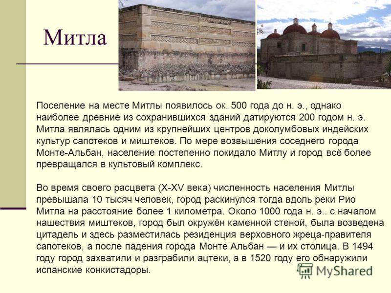 Митла Поселение на месте Митлы появилось ок. 500 года до н. э., однако наиболее древние из сохранившихся зданий датируются 200 годом н. э. Митла являлась одним из крупнейших центров доколумбовых индейских культур сапотеков и миштеков. По мере возвыше