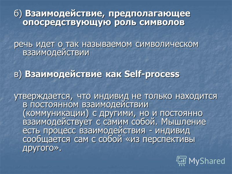 б) Взаимодействие, предполагающее опосредствующую роль символов речь идет о так называемом символическом взаимодействии в) Взаимодействие как Self-process утверждается, что индивид не только находится в постоянном взаимодействии (коммуникации) с друг