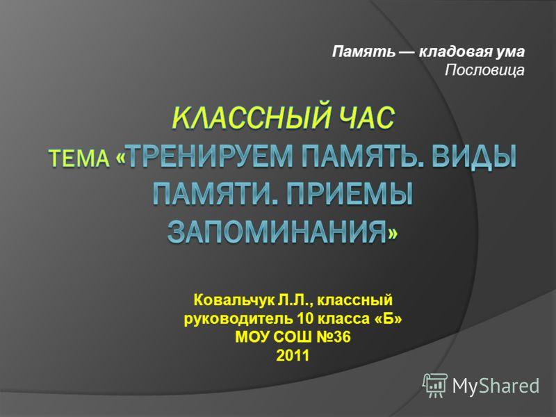 Память кладовая ума Пословица Ковальчук Л.Л., классный руководитель 10 класса «Б» МОУ СОШ 36 2011