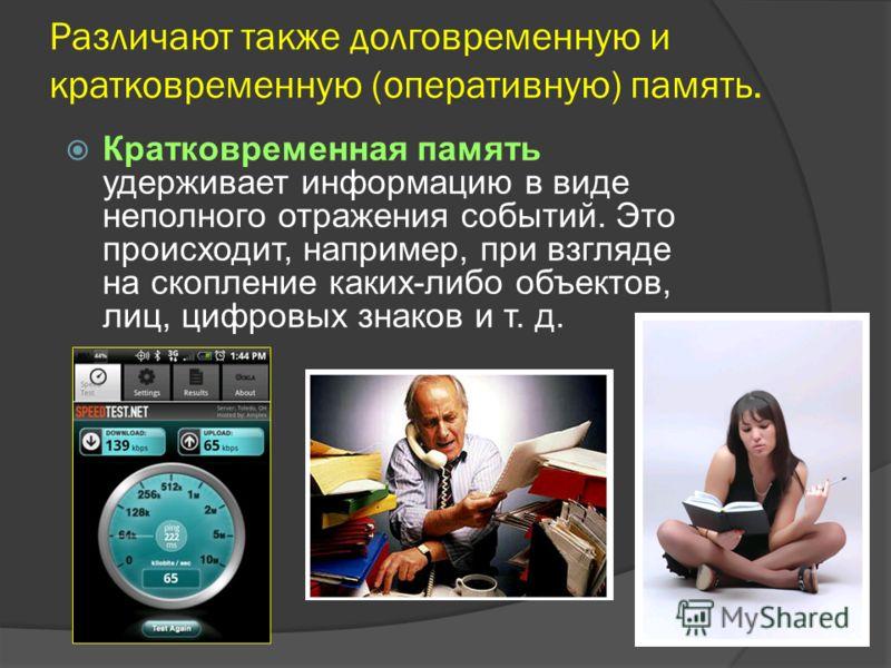 Различают также долговременную и кратковременную (оперативную) память. Кратковременная память удерживает информацию в виде неполного отражения событий. Это происходит, например, при взгляде на скопление каких-либо объектов, лиц, цифровых знаков и т.