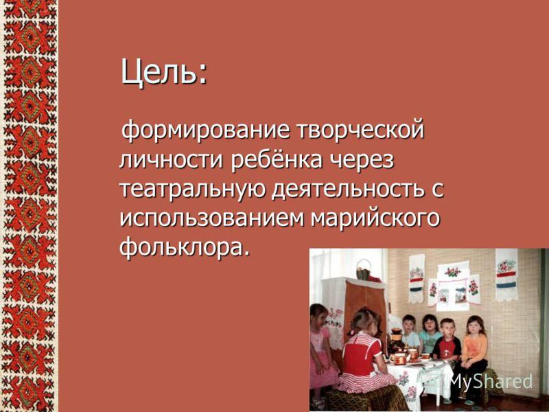 Цель: формирование творческой личности ребёнка через театральную деятельность с использованием марийского фольклора. формирование творческой личности ребёнка через театральную деятельность с использованием марийского фольклора.