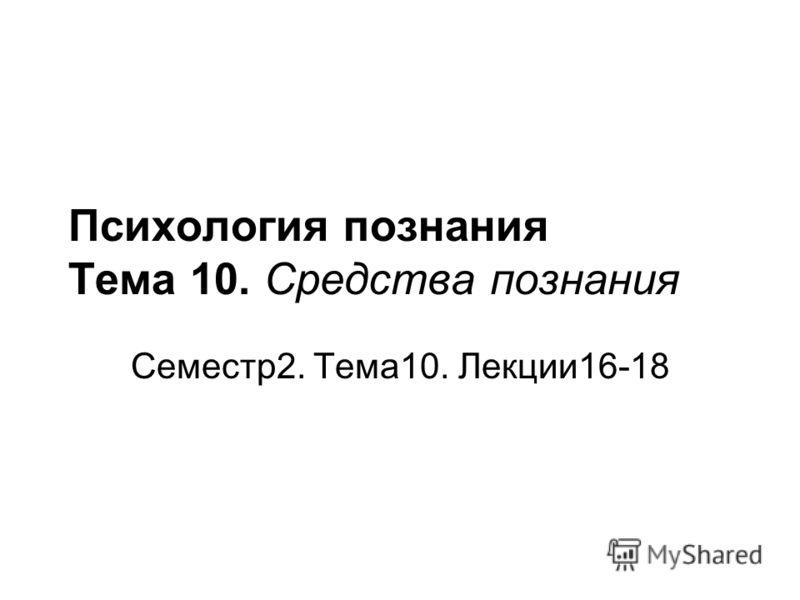 Психология познания Тема 10. Средства познания Семестр2. Тема10. Лекции16-18