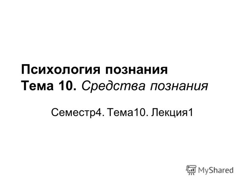 Психология познания Тема 10. Средства познания Семестр4. Тема10. Лекция1