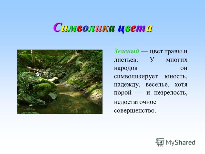 Символика цветаСимволика цветаСимволика цветаСимволика цвета Зеленый цвет травы и листьев. У многих народов он символизирует юность, надежду, веселье, хотя порой и незрелость, недостаточное совершенство.