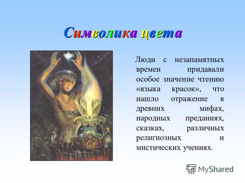 Символика цветаСимволика цветаСимволика цветаСимволика цвета Люди с незапамятных времен придавали особое значение чтению «языка красок», что нашло отражение в древних мифах, народных преданиях, сказках, различных религиозных и мистических учениях.