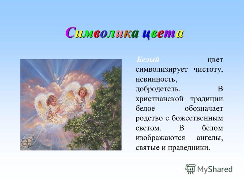 Символика цвета Символика цветаСимволика цвета Символика цвета Белый цвет символизирует чистоту, невинность, добродетель. В христианской традиции белое обозначает родство с божественным светом. В белом изображаются ангелы, святые и праведники.