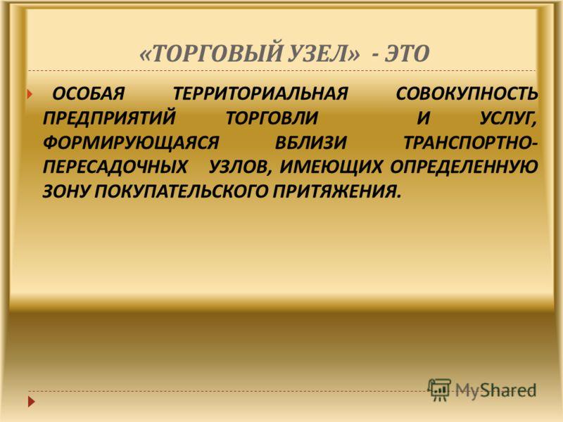 « ТОРГОВЫЙ УЗЕЛ » - ЭТО ОСОБАЯ ТЕРРИТОРИАЛЬНАЯ СОВОКУПНОСТЬ ПРЕДПРИЯТИЙ ТОРГОВЛИ И УСЛУГ, ФОРМИРУЮЩАЯСЯ ВБЛИЗИ ТРАНСПОРТНО - ПЕРЕСАДОЧНЫХ УЗЛОВ, ИМЕЮЩИХ ОПРЕДЕЛЕННУЮ ЗОНУ ПОКУПАТЕЛЬСКОГО ПРИТЯЖЕНИЯ.