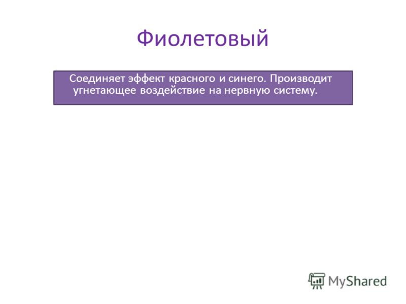 Фиолетовый Соединяет эффект красного и синего. Производит угнетающее воздействие на нервную систему.