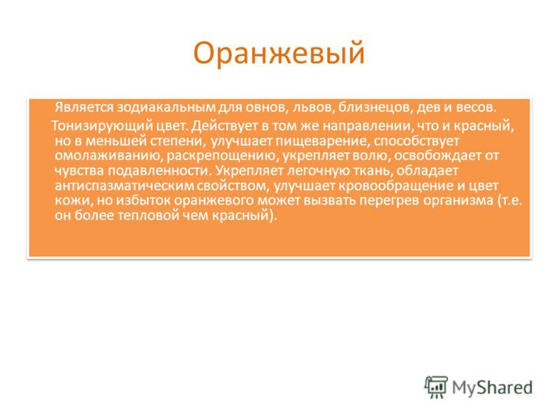 Оранжевый Является зодиакальным для овнов, львов, близнецов, дев и весов. Тонизирующий цвет. Действует в том же направлении, что и красный, но в меньшей степени, улучшает пищеварение, способствует омолаживанию, раскрепощению, укрепляет волю, освобожд