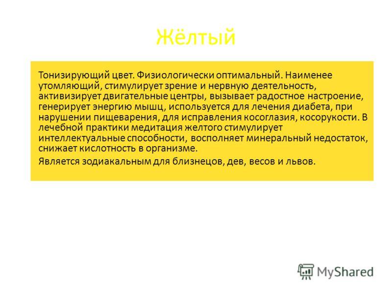 Жёлтый Тонизирующий цвет. Физиологически оптимальный. Наименее утомляющий, стимулирует зрение и нервную деятельность, активизирует двигательные центры, вызывает радостное настроение, генерирует энергию мышц, используется для лечения диабета, при нару