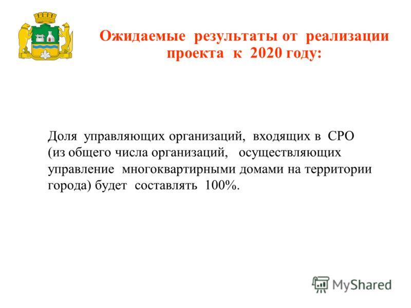 Доля управляющих организаций, входящих в СРО (из общего числа организаций, осуществляющих управление многоквартирными домами на территории города) будет составлять 100%. Ожидаемые результаты от реализации проекта к 2020 году: