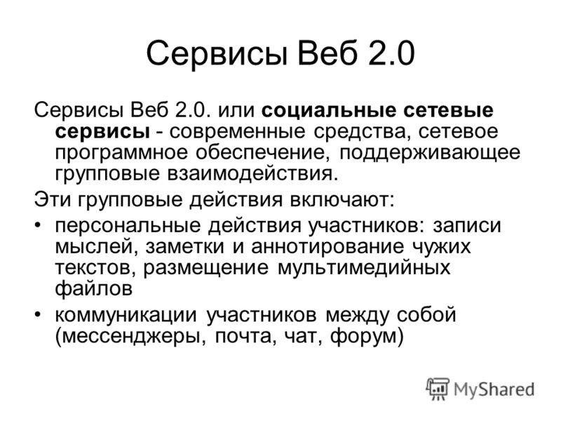 Сервисы Веб 2.0 Сервисы Веб 2.0. или социальные сетевые сервисы - современные средства, сетевое программное обеспечение, поддерживающее групповые взаимодействия. Эти групповые действия включают: персональные действия участников: записи мыслей, заметк