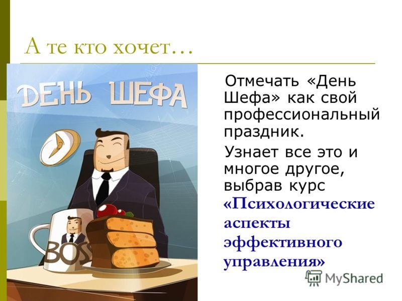 А те кто хочет… Отмечать «День Шефа» как свой профессиональный праздник. Узнает все это и многое другое, выбрав курс «Психологические аспекты эффективного управления»