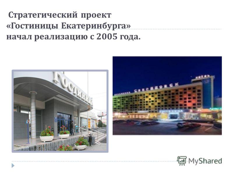 Стратегический проект « Гостиницы Екатеринбурга » начал реализацию с 2005 года.