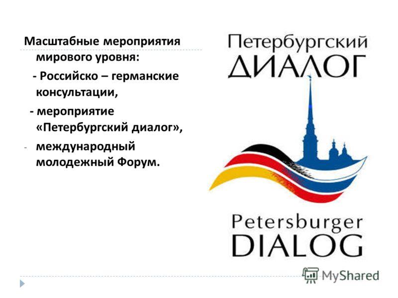 Масштабные мероприятия мирового уровня : - Российско – германские консультации, - мероприятие « Петербургский диалог », - международный молодежный Форум.
