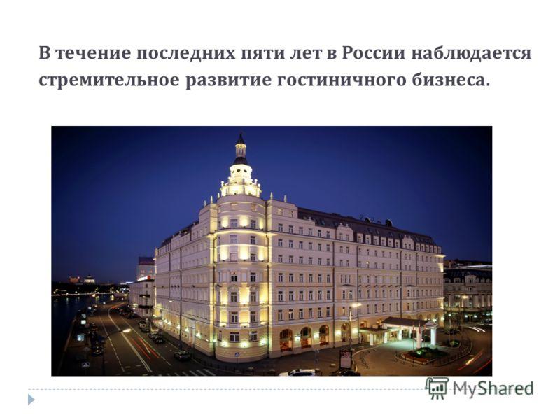 В течение последних пяти лет в России наблюдается стремительное развитие гостиничного бизнеса.