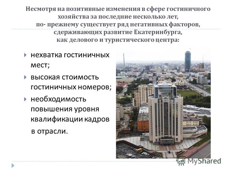 Несмотря на позитивные изменения в сфере гостиничного хозяйства за последние несколько лет, по - прежнему существует ряд негативных факторов, сдерживающих развитие Екатеринбурга, как делового и туристического центра : нехватка гостиничных мест ; высо
