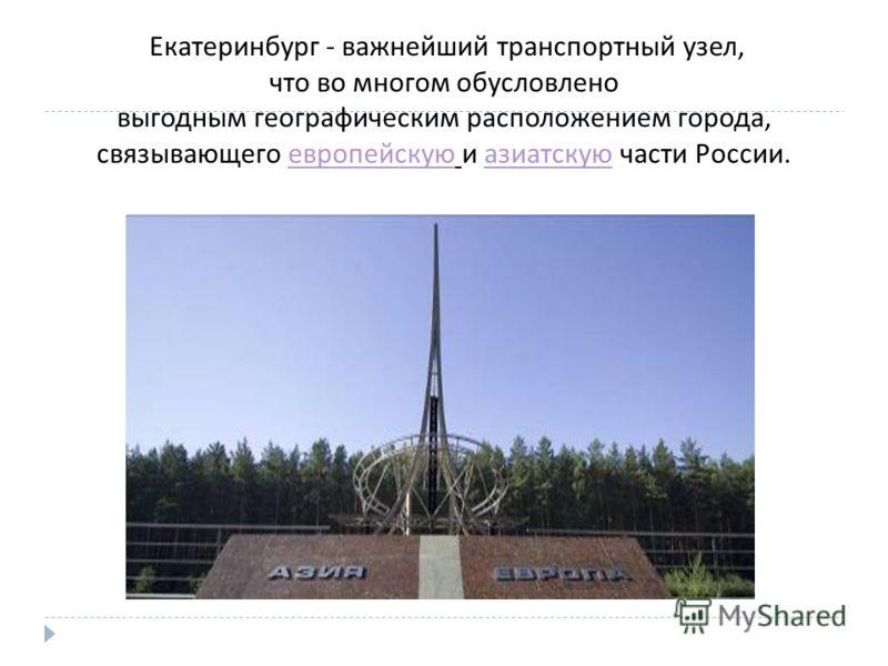 Екатеринбург - важнейший транспортный узел, что во многом обусловлено выгодным географическим расположением города, связывающего европейскую и азиатскую части России. европейскую азиатскую