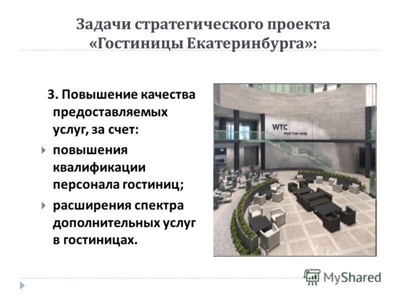 Задачи стратегического проекта « Гостиницы Екатеринбурга »: 3. Повышение качества предоставляемых услуг, за счет : повышения квалификации персонала гостиниц ; расширения спектра дополнительных услуг в гостиницах.