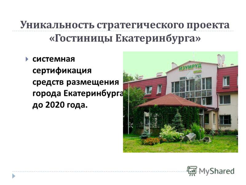 Уникальность стратегического проекта « Гостиницы Екатеринбурга » системная сертификация средств размещения города Екатеринбурга до 2020 года.