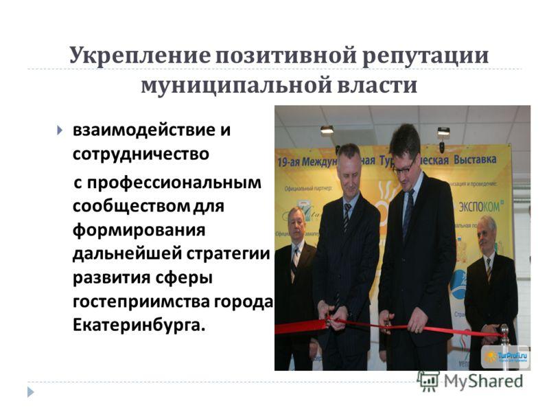 Укрепление позитивной репутации муниципальной власти взаимодействие и сотрудничество с профессиональным сообществом для формирования дальнейшей стратегии развития сферы гостеприимства города Екатеринбурга.