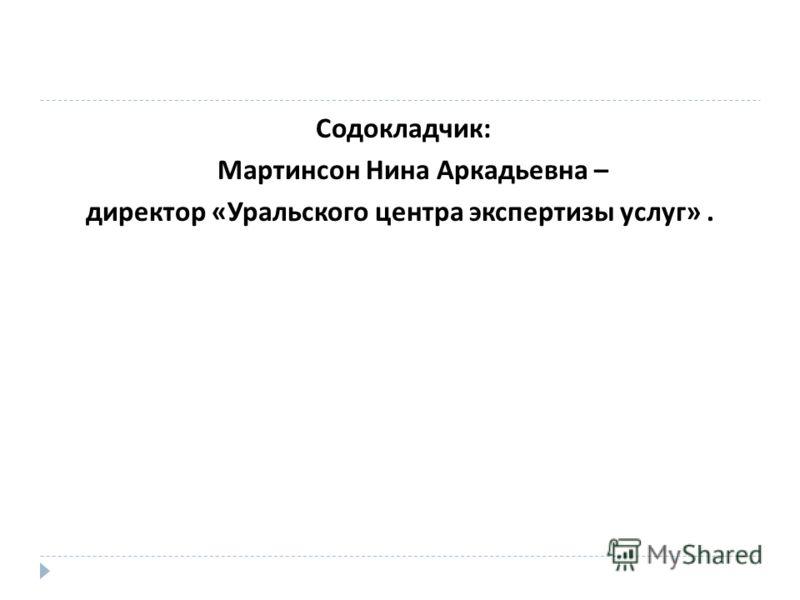Содокладчик : Мартинсон Нина Аркадьевна – директор « Уральского центра экспертизы услуг ».