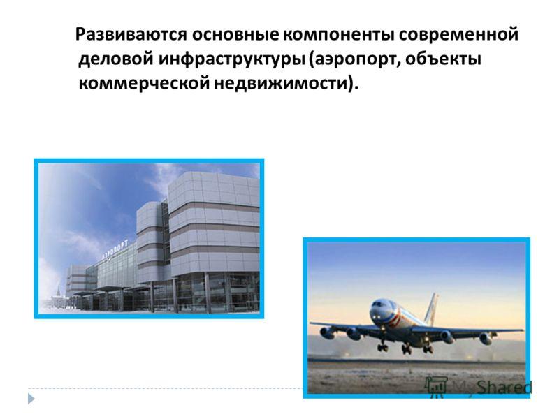 Развиваются основные компоненты современной деловой инфраструктуры ( аэропорт, объекты коммерческой недвижимости ).