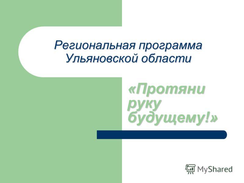 Региональная программа Ульяновской области «Протяни руку будущему!»