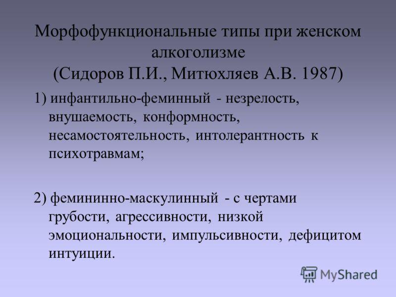 Морфофункциональные типы при женском алкоголизме (Сидоров П.И., Митюхляев А.В. 1987) 1) инфантильно-феминный - незрелость, внушаемость, конформность, несамостоятельность, интолерантность к психотравмам; 2) фемининно-маскулинный - с чертами грубости,