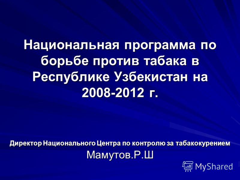 Национальная программа по борьбе против табака в Республике Узбекистан на 2008-2012 г. Директор Национального Центра по контролю за табакокурением Мамутов.Р.Ш