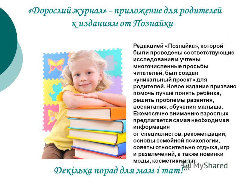 «Дорослий журнал» - приложение для родителей к изданиям от Познайки Декілька порад для мам і тат! Редакцией «Познайка», которой были проведены соответствующие исследования и учтены многочисленные просьбы читателей, был создан «уникальный проект» для