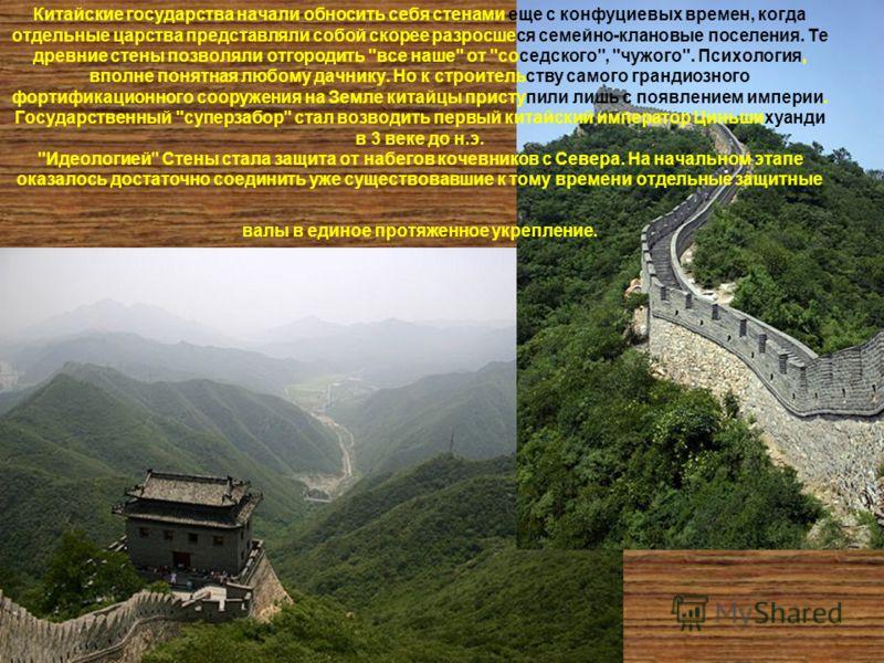 Китайские государства начали обносить себя стенами еще с конфуциевых времен, когда отдельные царства представляли собой скорее разросшеся семейно-клановые поселения. Те древние стены позволяли отгородить